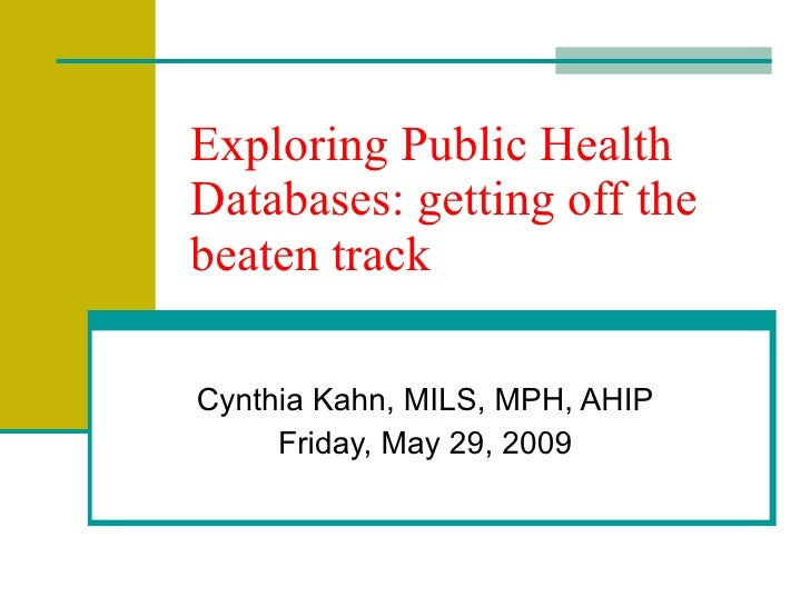 Exploring Public Health Databases: getting off the beaten track Cynthia Kahn, MILS, MPH, AHIP Wednesday, June 10, 2009