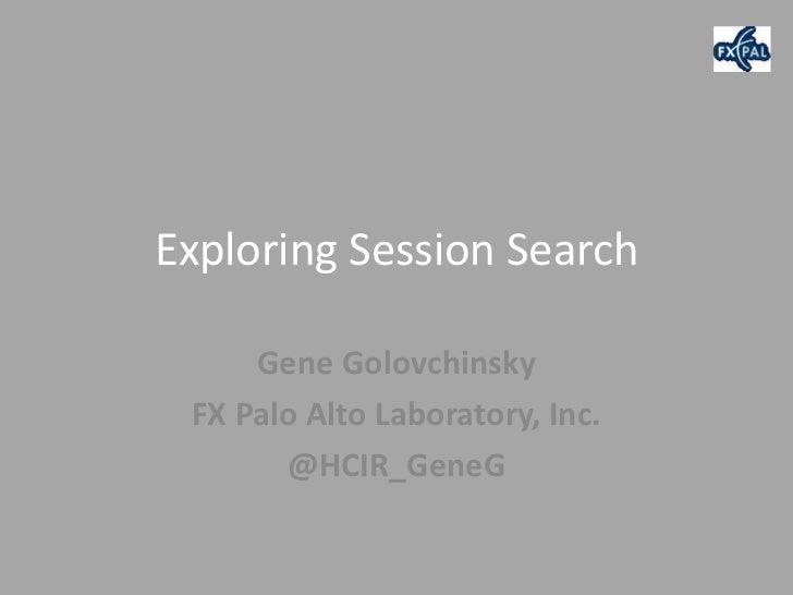Exploring Session Search     Gene Golovchinsky FX Palo Alto Laboratory, Inc.       @HCIR_GeneG