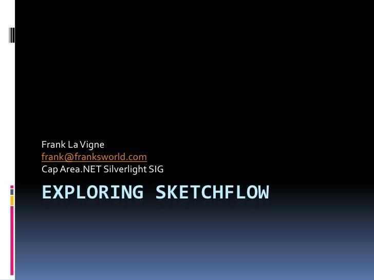 Exploring SketchFlow<br />Frank La Vigne<br />frank@franksworld.com<br />Cap Area.NET Silverlight SIG<br />