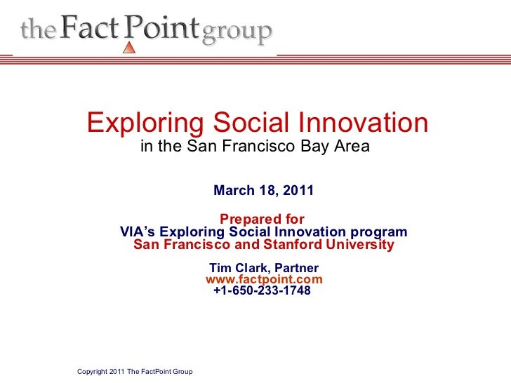 March 18, 2011 Prepared for  VIA's Exploring Social Innovation program San Francisco and Stanford University Tim Clark, Pa...