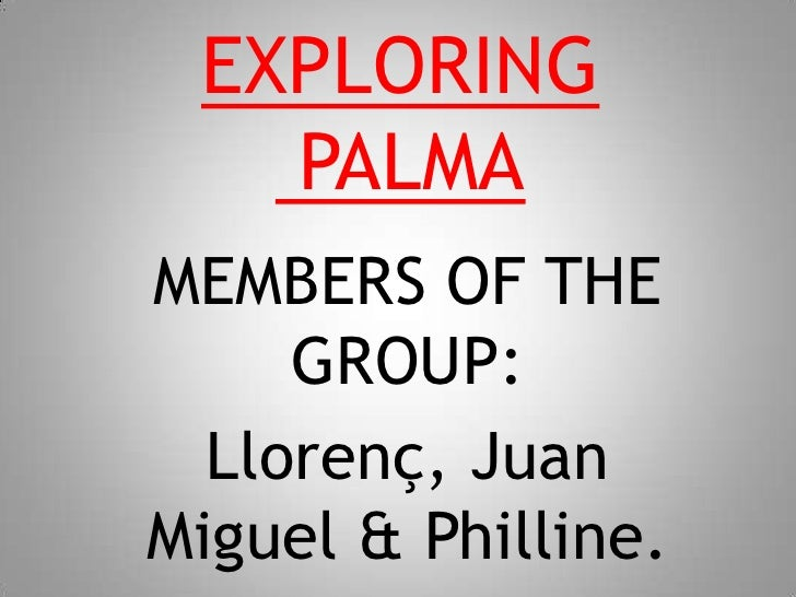 EXPLORING PALMA<br />MEMBERS OF THE GROUP:<br />Llorenç, Juan Miguel & Philline.<br />