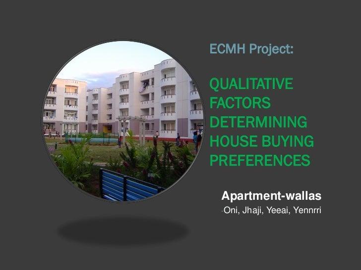 ECMH Project:QUALITATIVEFACTORSDETERMININGHOUSE BUYINGPREFERENCES Apartment-wallas -Oni,   Jhaji, Yeeai, Yennrri