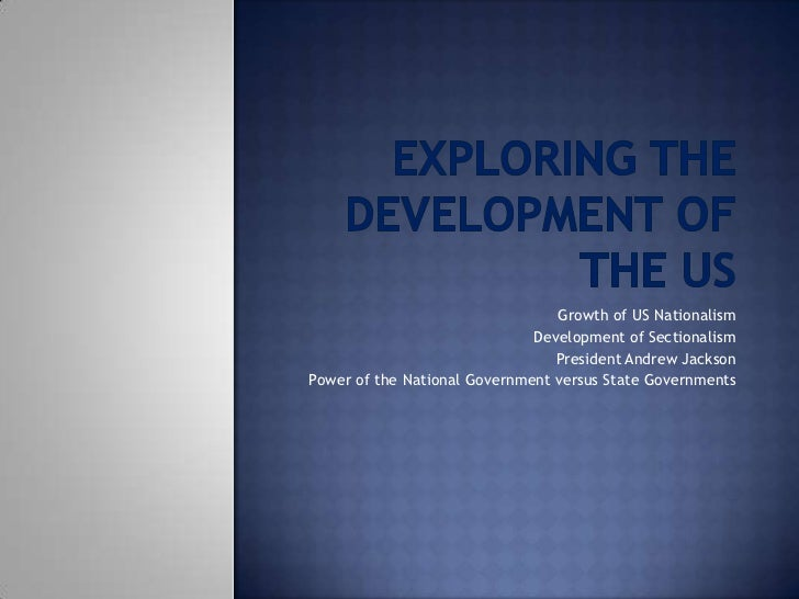 Exploring the Development of the US<br />Growth of US Nationalism<br />Development of Sectionalism<br />President Andrew J...