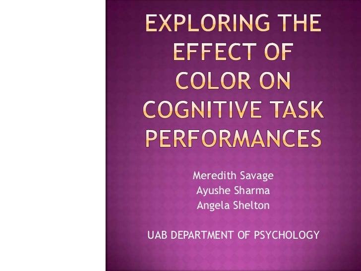 Exploring the Effect of Color on Cognitive Task Performances<br />Meredith Savage<br />Ayushe Sharma<br />Angela Shelton<b...