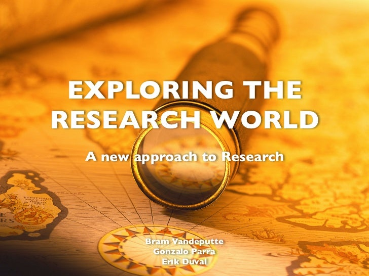 EXPLORING THE RESEARCH WORLD  A new approach to Research             Bram Vandeputte          Gonzalo Parra            Eri...
