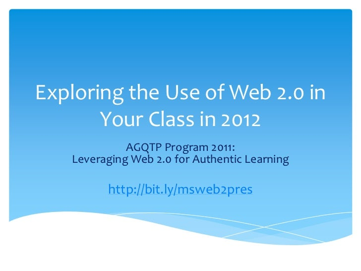 Exploring the Use of Web 2.0 in       Your Class in 2012             AGQTP Program 2011:   Leveraging Web 2.0 for Authenti...