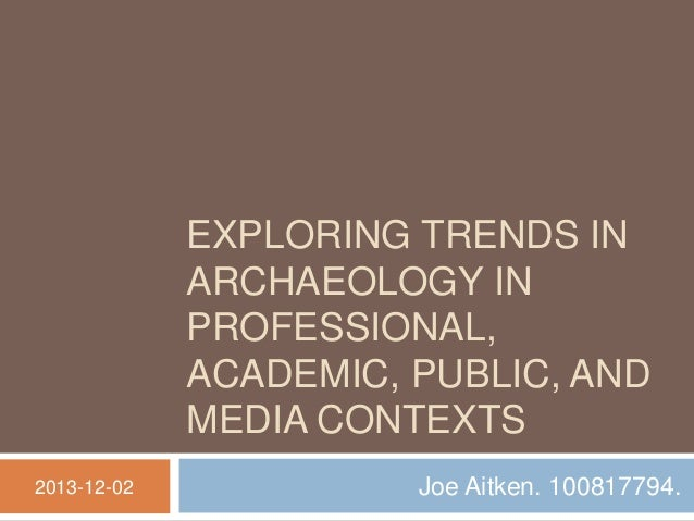 EXPLORING TRENDS IN ARCHAEOLOGY IN PROFESSIONAL, ACADEMIC, PUBLIC, AND MEDIA CONTEXTS 2013-12-02  Joe Aitken. 100817794.