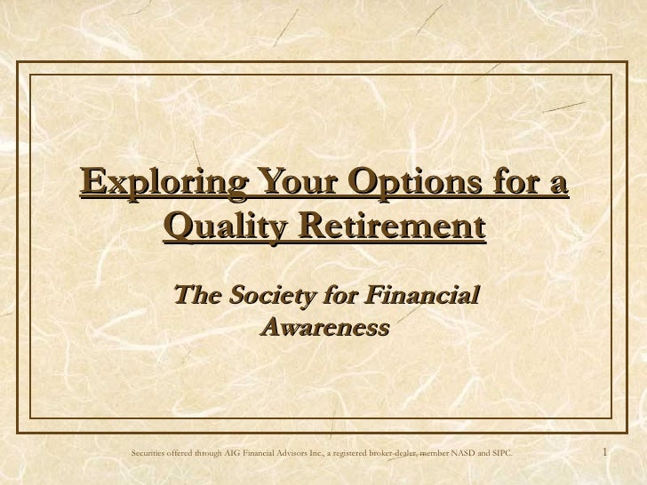 Exploring Your Options for a Quality Retirement The Society for Financial Awareness Securities offered through AIG Financi...