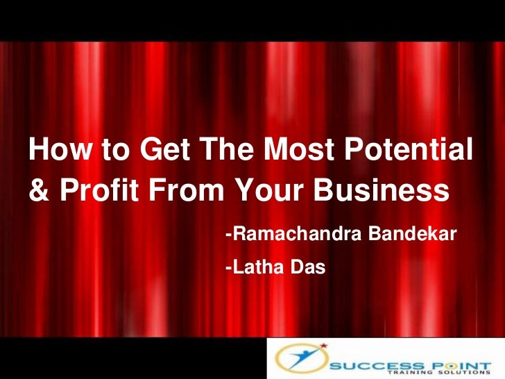 How to Get The Most Potential& Profit From Your Business            -Ramachandra Bandekar            -Latha Das