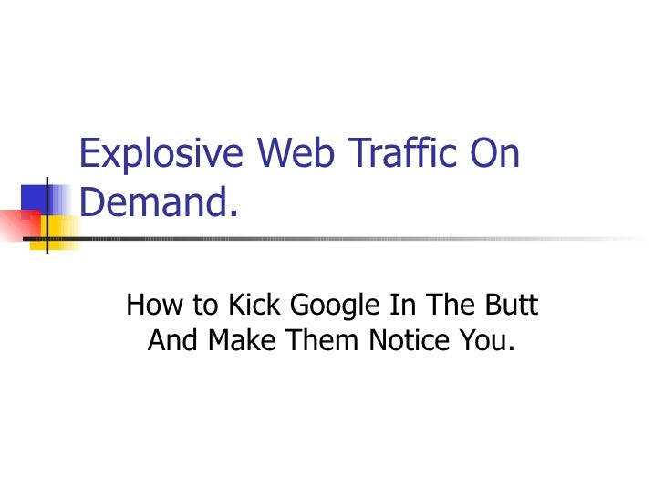Explosive Web Traffic On Demand. How to Kick Google In The Butt And Make Them Notice You.