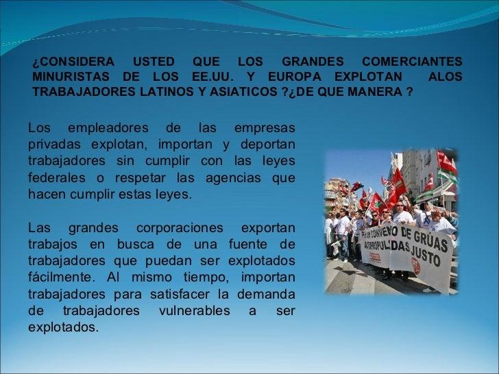 ¿CONSIDERA USTED QUE LOS GRANDES COMERCIANTES MINURISTAS DE LOS EE.UU. Y EUROPA EXPLOTAN  ALOS TRABAJADORES LATINOS Y ASIA...