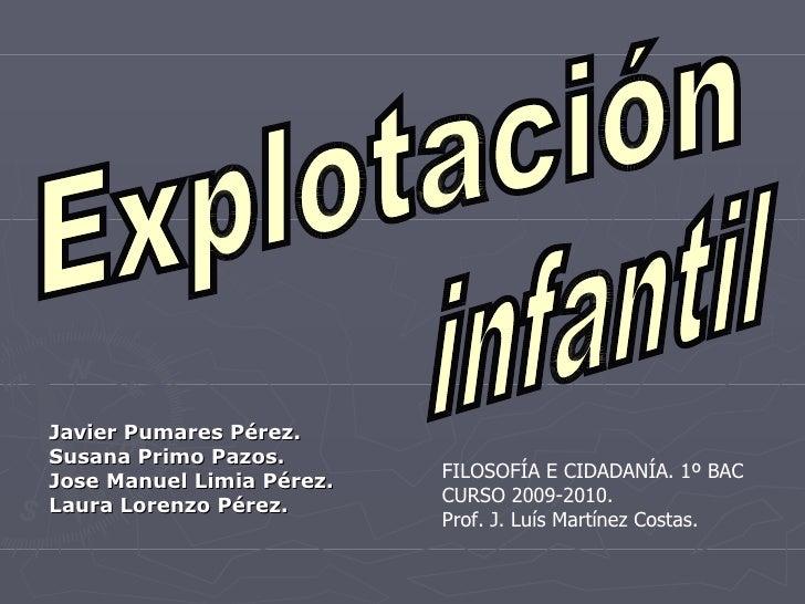 Explotación infantil Javier Pumares Pérez. Susana Primo Pazos. Jose Manuel Limia Pérez. Laura Lorenzo Pérez. FILOSOFÍA E C...