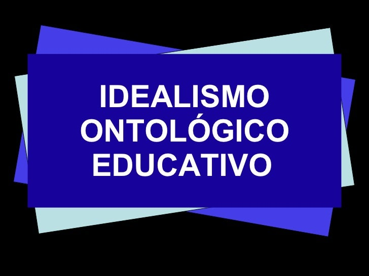 IDEALISMO ONTOLÓGICO EDUCATIVO