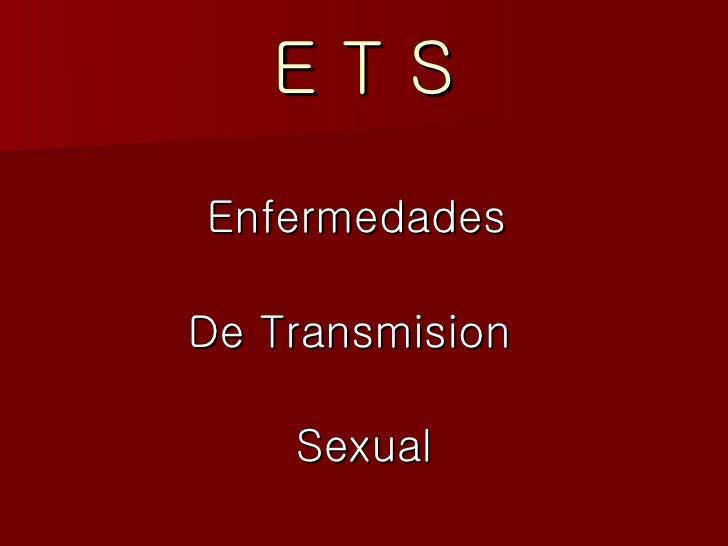 E T S <ul><li>Enfermedades  </li></ul><ul><li>De Transmision  </li></ul><ul><li>Sexual </li></ul>