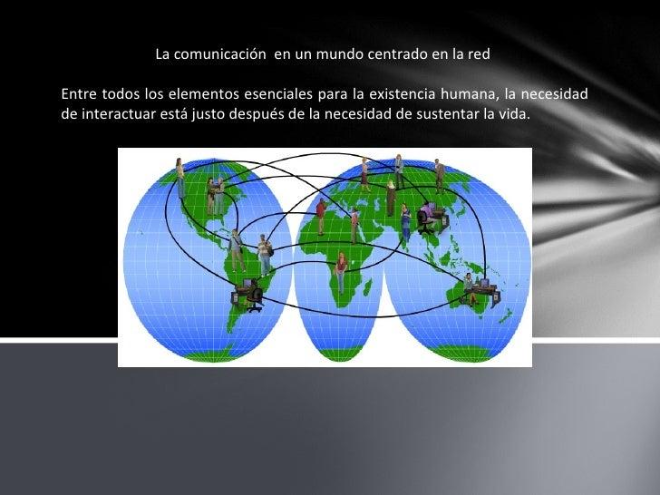 La comunicación  en un mundo centrado en la red  Entre todos los elementos esenciales para la existencia humana, la necesi...