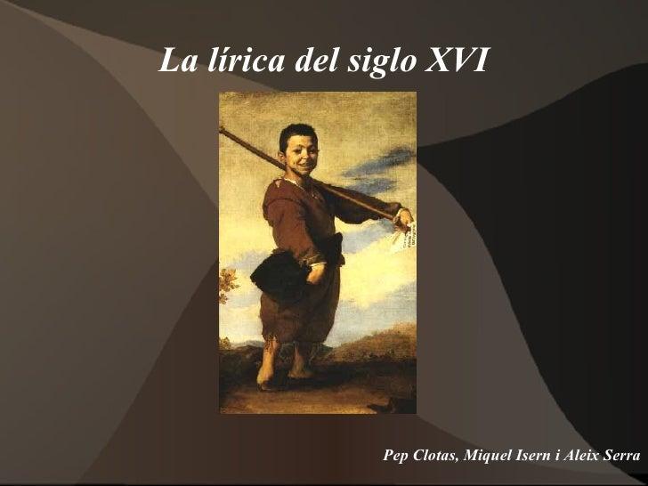 La lírica del siglo XVI <ul>Pep Clotas, Miquel Isern i Aleix Serra </ul>