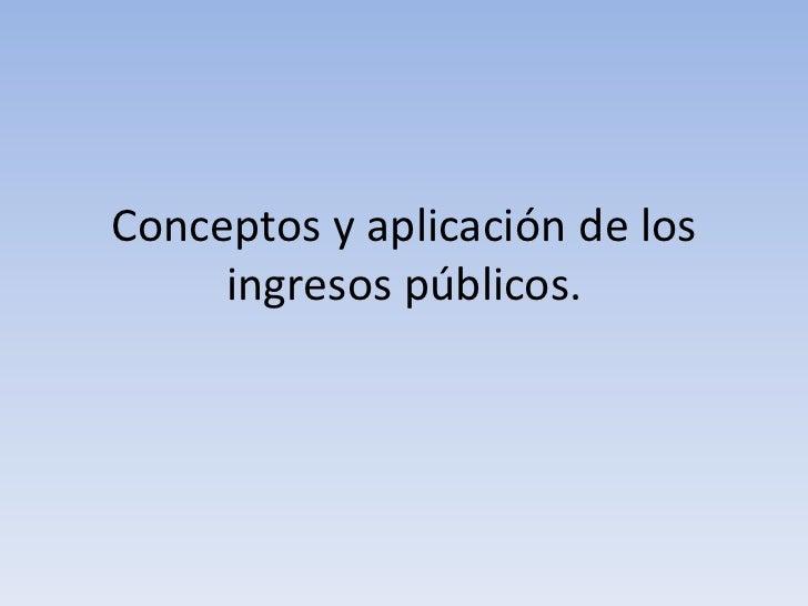 Conceptos y aplicación de los     ingresos públicos.