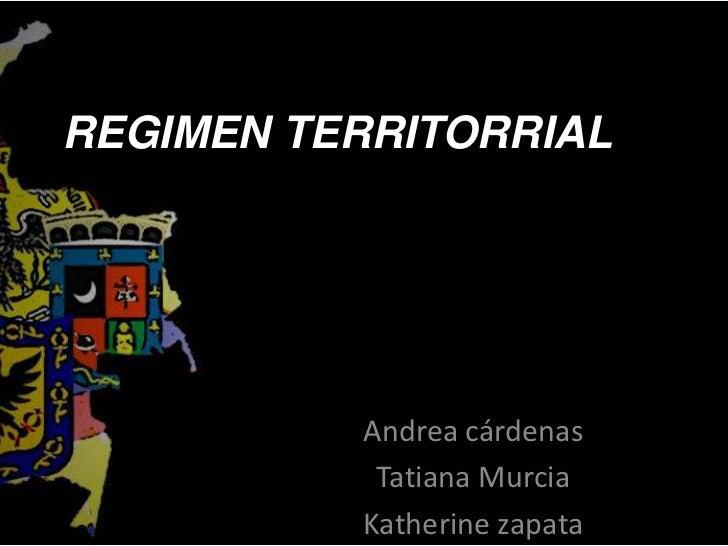 REGIMEN TERRITORRIAL <br />Andrea cárdenas <br />Tatiana Murcia<br />Katherine zapata <br />