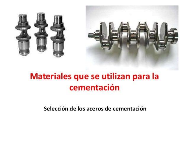 Materiales que se utilizan para la cementación Selección de los aceros de cementación