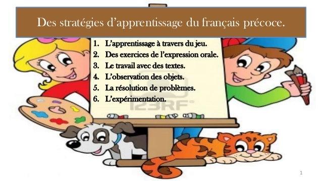 Des stratégies d'apprentissage du français précoce. 1. L'apprentissage à travers du jeu. 2. Des exercices de l'expression ...