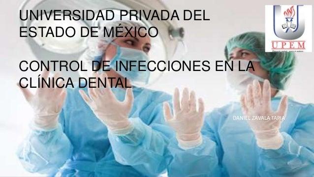 UNIVERSIDAD PRIVADA DEL ESTADO DE MÉXICO CONTROL DE INFECCIONES EN LA CLÍNICA DENTAL DANIEL ZAVALA TAPIA