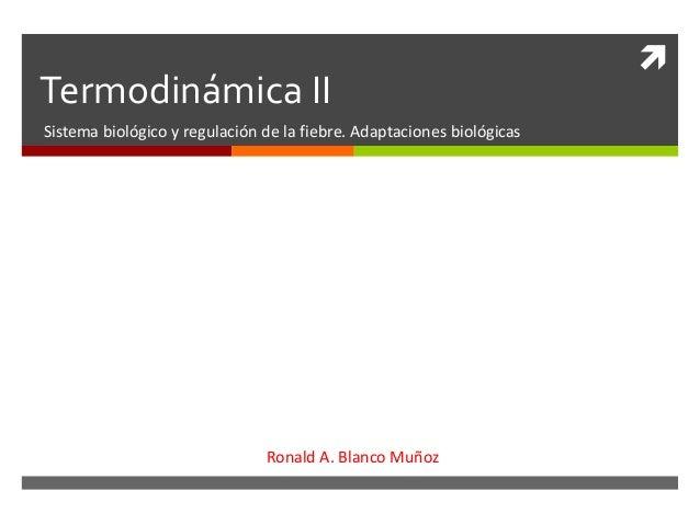  Termodinámica II Sistema biológico y regulación de la fiebre. Adaptaciones biológicas Ronald A. Blanco Muñoz
