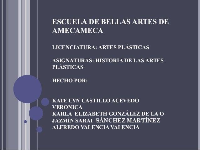 ESCUELA DE BELLAS ARTES DE AMECAMECA LICENCIATURA: ARTES PLÁSTICAS ASIGNATURAS: HISTORIA DE LAS ARTES PLÁSTICAS HECHO POR:...