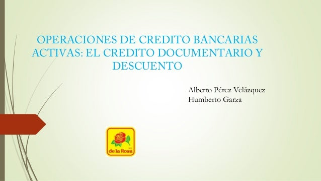 OPERACIONES DE CREDITO BANCARIAS  ACTIVAS: EL CREDITO DOCUMENTARIO Y  DESCUENTO  Alberto Pérez Velázquez  Humberto Garza