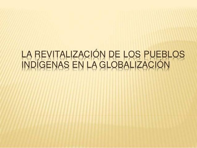 LA REVITALIZACIÓN DE LOS PUEBLOS  INDÍGENAS EN LA GLOBALIZACIÓN