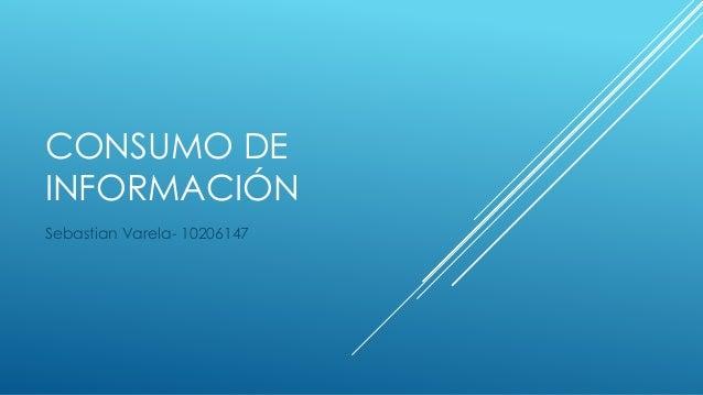 CONSUMO DE INFORMACIÓN Sebastian Varela- 10206147