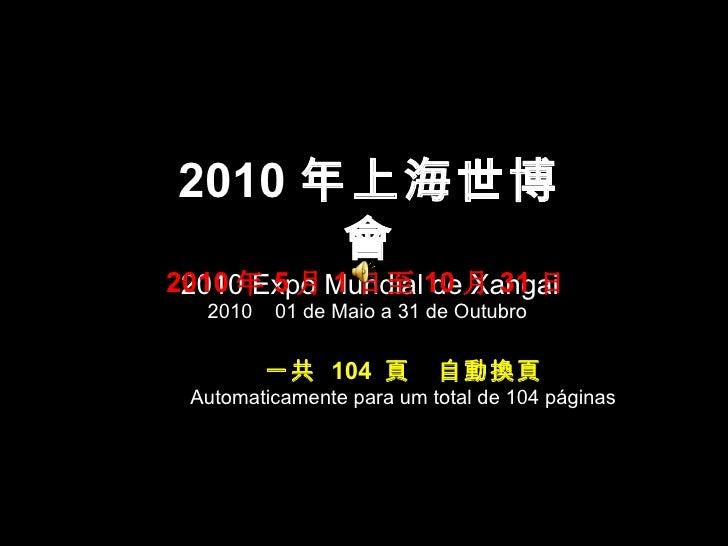 2010 年上海世博會 2010 Expo Mundial de Xangai 2010 年 5 月 1 日至 10 月 31 日 2010  01 de Maio a 31 de Outubro 一共  104  頁  自動換頁 Automa...