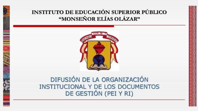 """INSTITUTO DE EDUCACIÓN SUPERIOR PÚBLICO """"MONSEÑOR ELÍAS OLÁZAR"""" DIFUSIÓN DE LA ORGANIZACIÓN INSTITUCIONAL Y DE LOS DOCUMEN..."""