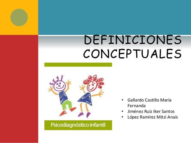DEFINICIONES CONCEPTUALES • Gallardo Castillo María Fernanda • Jiménez Ruiz Iker Santos • López Ramírez Mitzi Anaís