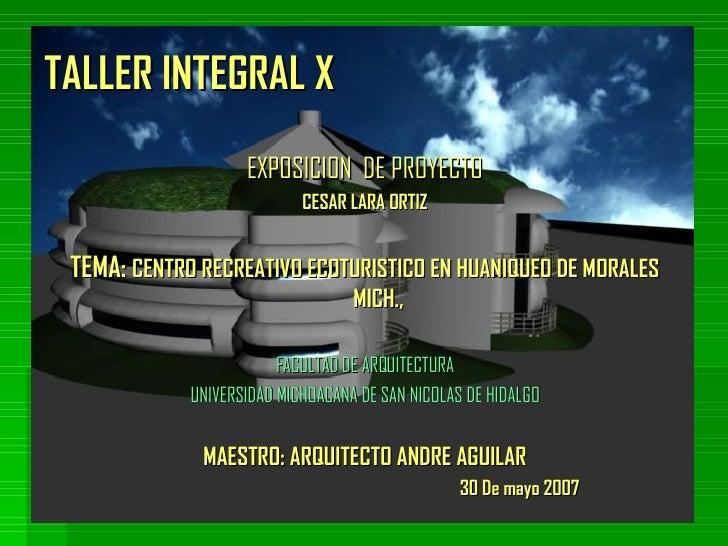TALLER INTEGRAL X <ul><li>EXPOSICION  DE PROYECTO </li></ul><ul><li>CESAR LARA ORTIZ </li></ul><ul><li>TEMA:  CENTRO RECRE...