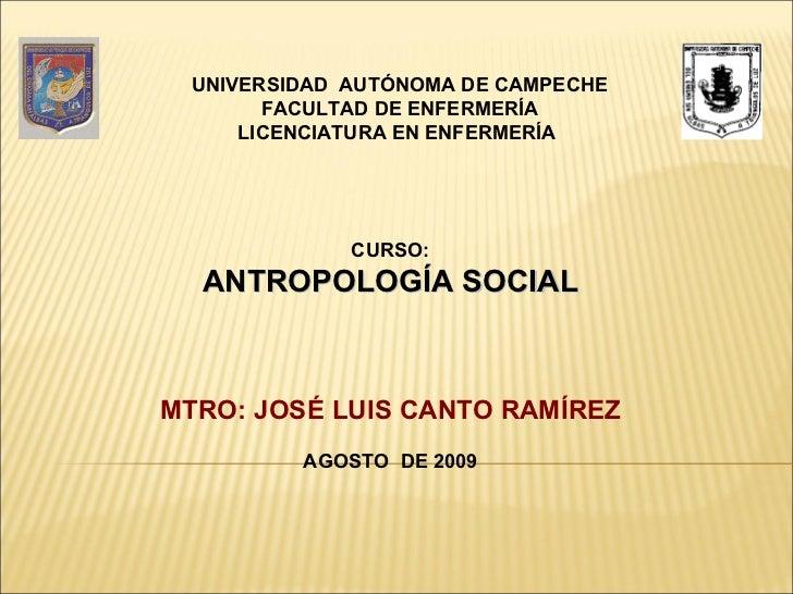 CURSO: ANTROPOLOGÍA SOCIAL MTRO: JOSÉ LUIS CANTO RAMÍREZ AGOSTO  DE 2009 UNIVERSIDAD  AUTÓNOMA DE CAMPECHE FACULTAD DE ENF...