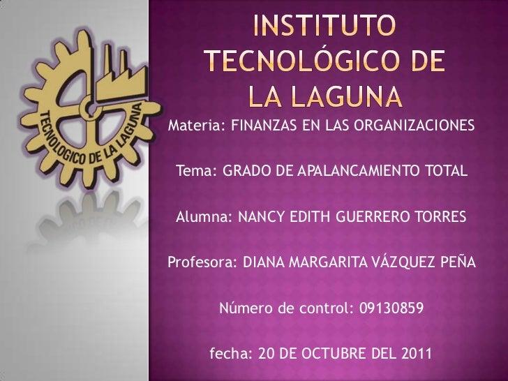 Materia: FINANZAS EN LAS ORGANIZACIONES Tema: GRADO DE APALANCAMIENTO TOTAL Alumna: NANCY EDITH GUERRERO TORRESProfesora: ...