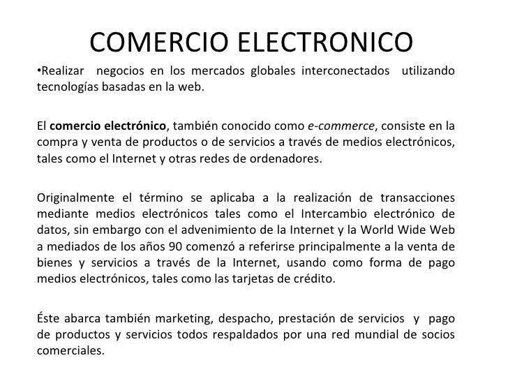 COMERCIO ELECTRONICO <ul><li>Realizar  negocios en los mercados globales interconectados  utilizando tecnologías basadas e...