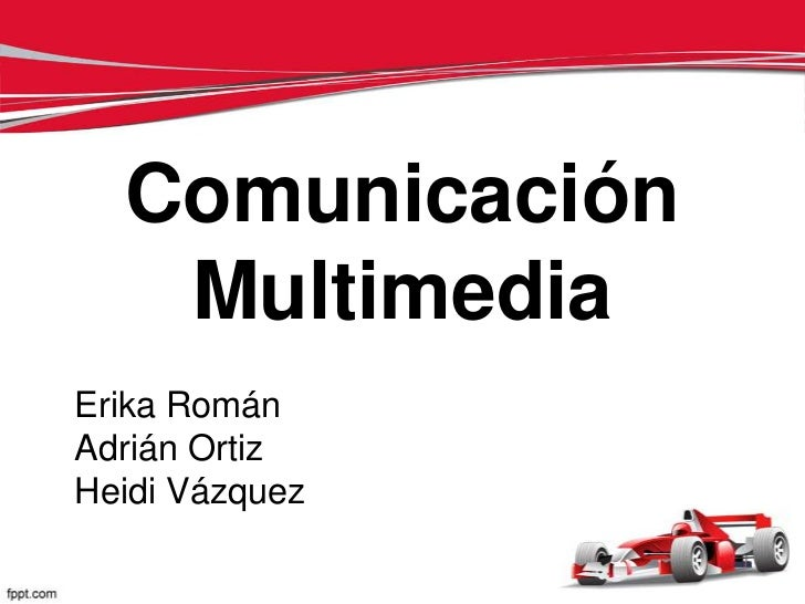 Comunicación   MultimediaErika RománAdrián OrtizHeidi Vázquez