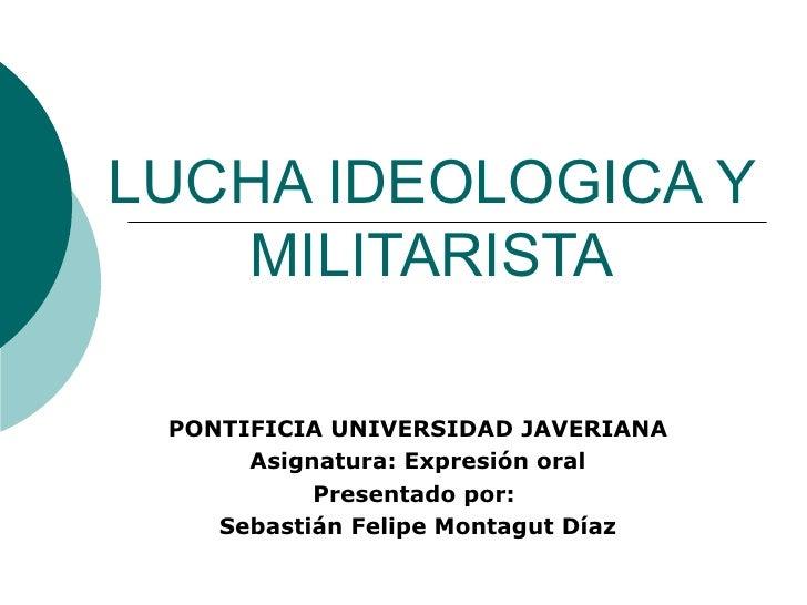 LUCHA IDEOLOGICA Y MILITARISTA PONTIFICIA UNIVERSIDAD JAVERIANA Asignatura: Expresión oral Presentado por:  Sebastián Feli...