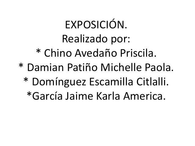 EXPOSICIÓN. Realizado por: * Chino Avedaño Priscila. * Damian Patiño Michelle Paola. * Domínguez Escamilla Citlalli. *Garc...