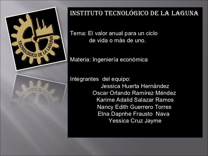 INSTITUTO TECNOLÓGICO DE LA LAGUNA Tema : El valor anual para un ciclo  de vida o más de uno. Materia:  Ingeniería económi...