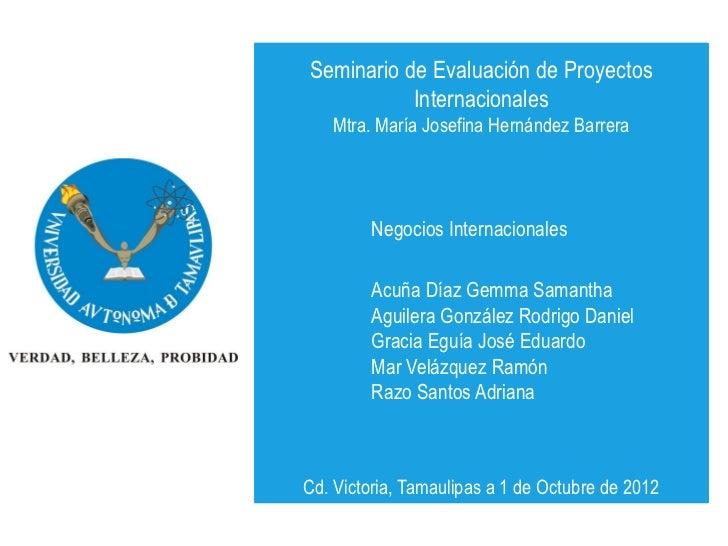 Seminario de Evaluación de Proyectos           Internacionales   Mtra. María Josefina Hernández Barrera         Negocios I...