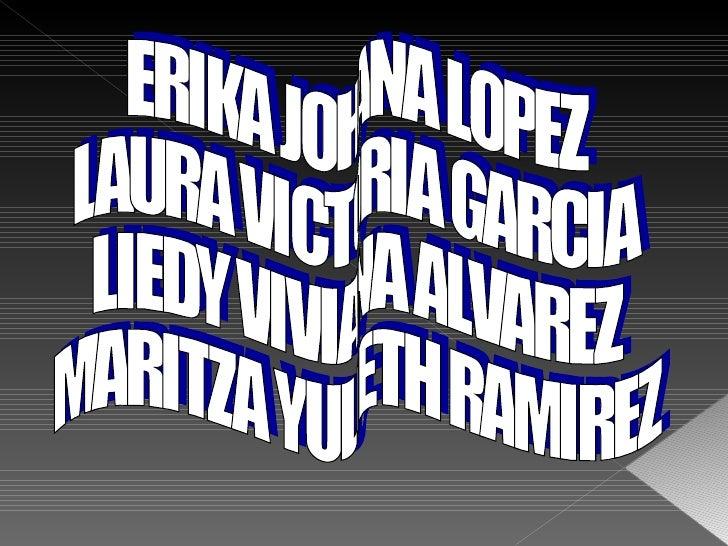 ERIKA JOHANA LOPEZ LAURA VICTORIA GARCIA LIEDY VIVIANA ALVAREZ MARITZA YULIETH RAMIREZ