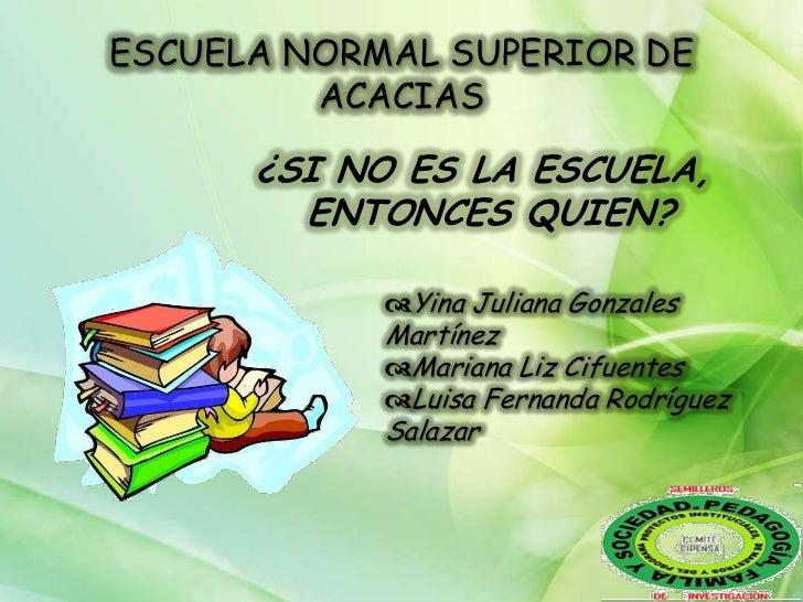 ESCUELA NORMAL SUPERIOR DE         ACACIAS      ¿SI NO ES LA ESCUELA,        ENTONCES QUIEN?            Yina Juliana Gonz...