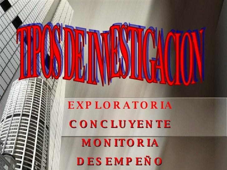 TIPOS DE INVESTIGACION EXPLORATORIA CONCLUYENTE MONITORIA DESEMPEÑO