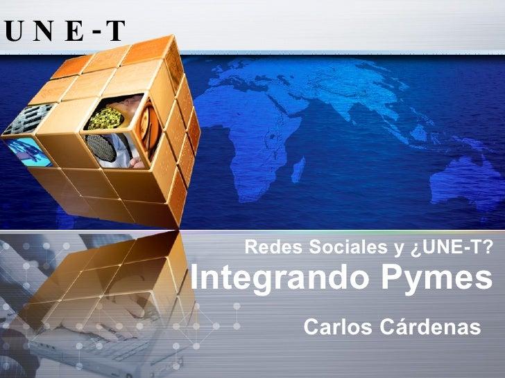 U N E -T                  Redes Sociales y ¿UNE-T?            Integrando Pymes                   Carlos Cárdenas