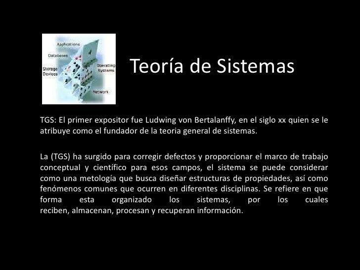 Teoría de Sistemas <br />TGS: El primer expositor fue Ludwing von Bertalanffy, en el siglo xx quien se le atribuye como el...