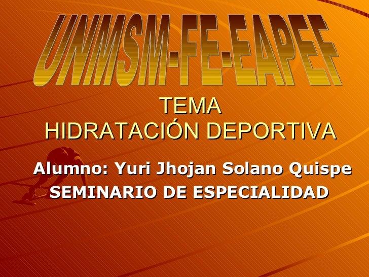 TEMA HIDRATACIÓN DEPORTIVA Alumno: Yuri Jhojan Solano Quispe SEMINARIO DE ESPECIALIDAD  UNMSM-FE-EAPEF