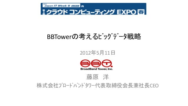 BBTowerの考えるビッグデータ戦略          2012年5月11日            藤原 洋株式会社ブロードバンドタワー代表取締役会長兼社長CEO