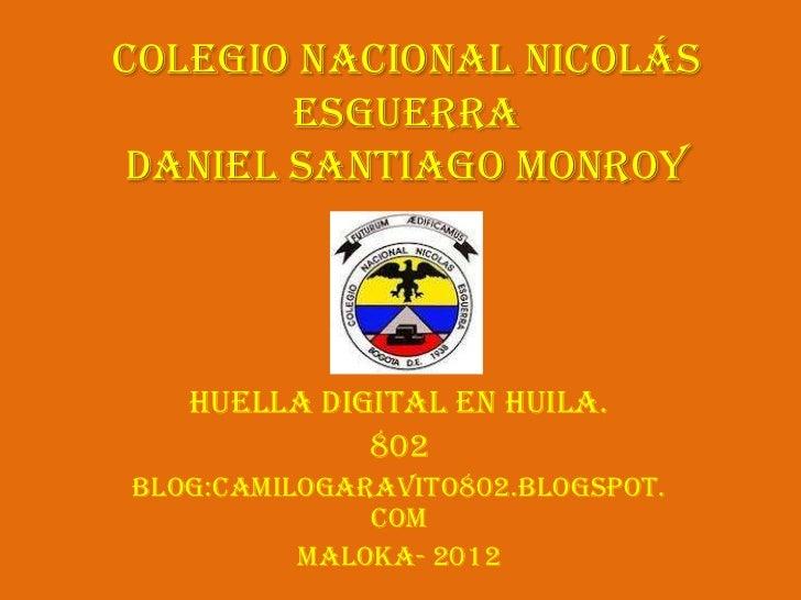 Colegio Nacional Nicolás       EsguerraDaniel Santiago Monroy   Huella digital en Huila.             802Blog:camilogaravit...